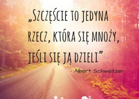 """""""Szczęście to jedyna rzecz, która się mnoży, jeśli się ją dzieli"""" (Albert Schweitzer)."""